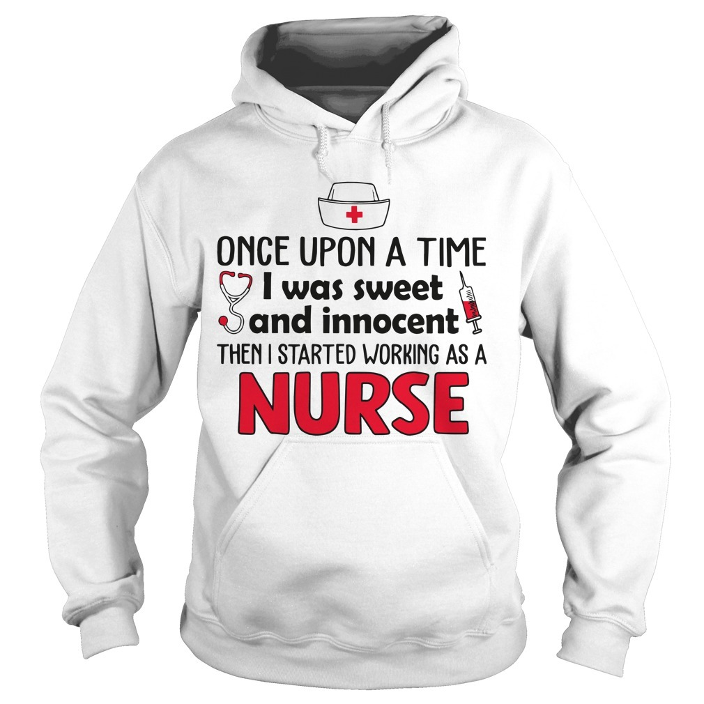 Once Upon A Time I Was Sweet And Innocent Then I Started Working As A Nurse Hoodie