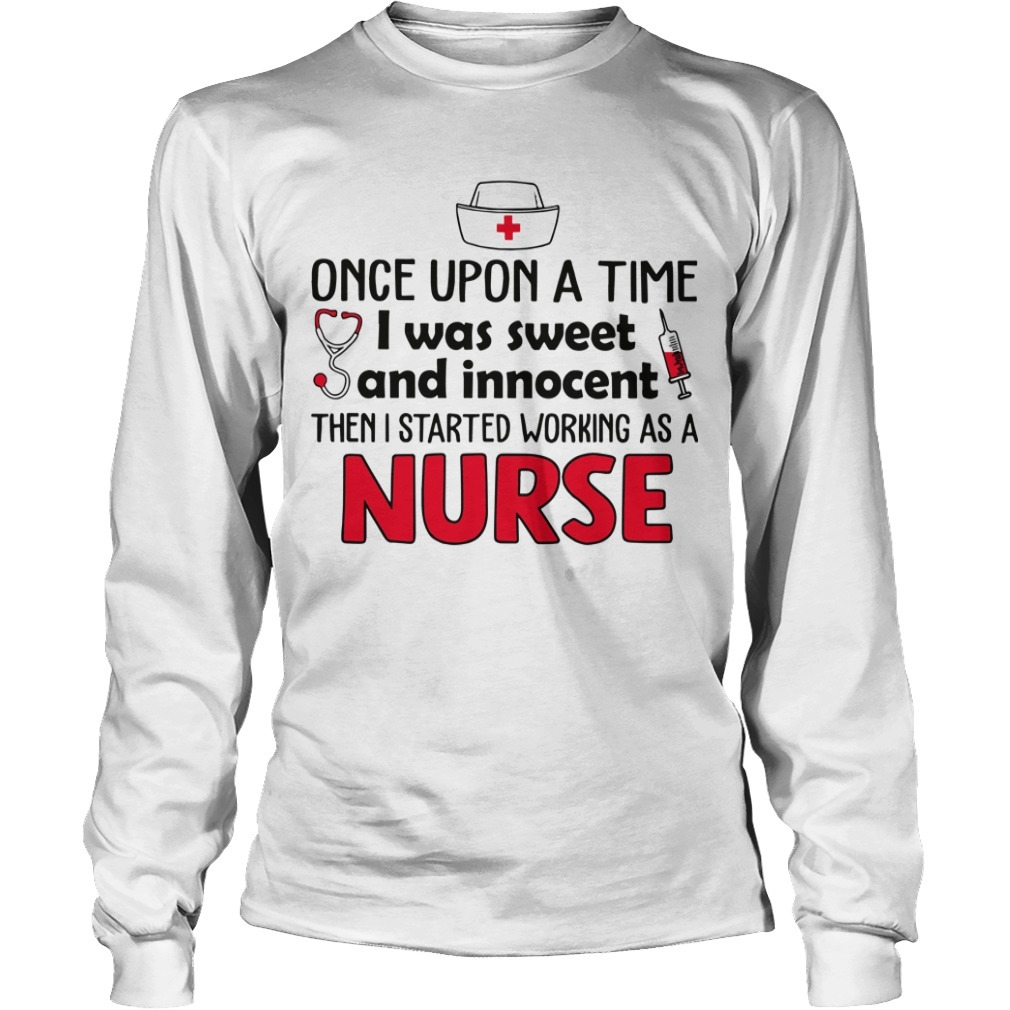 Once Upon A Time I Was Sweet And Innocent Then I Started Working As A Nurse Longsleeve Tee