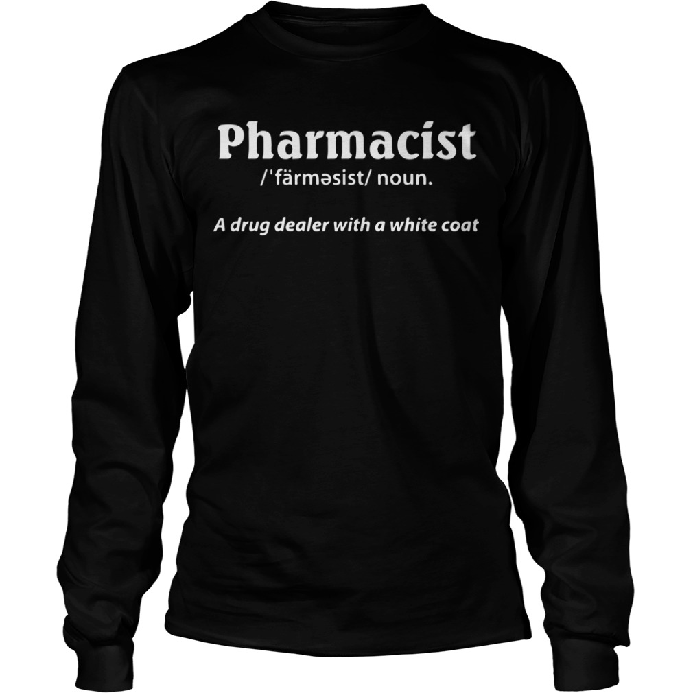 Pharmacist Definition Noun A Drug Dealer With A White Coat Longsleeve Tee