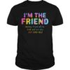 Rainbow Color I'm The Friend Warning Friend Will Be Drunk And Lost Also Shirt