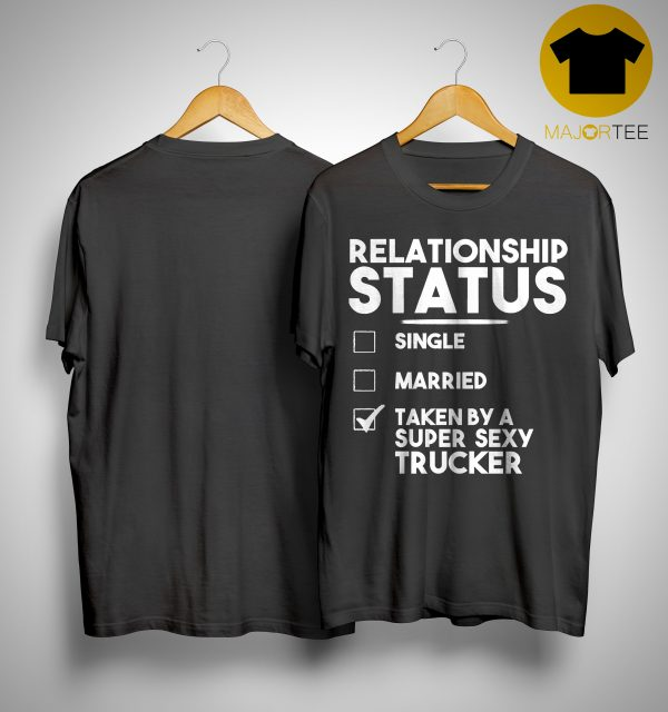 Relationship Status Single Married Taken By A Super Sexy Trucker Shirt