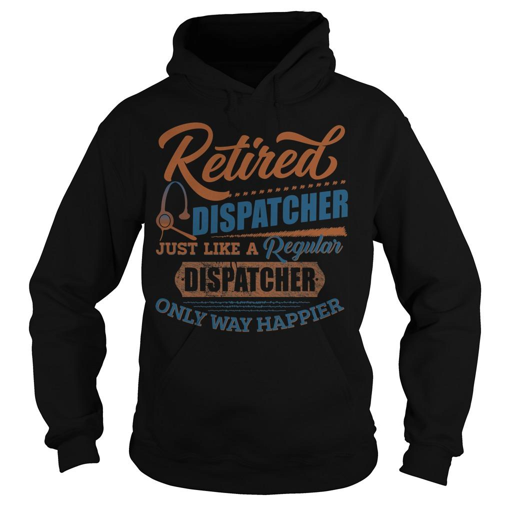 Retired Dispatcher Just Like A Regular Only Way Happier Hoodie