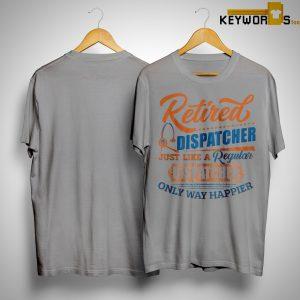 Retired Dispatcher Just Like A Regular Only Way Happier Shirt