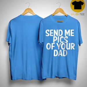 Send Me Pics Of Your Dad Shirt