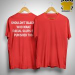 Shouldn't Blacks Who Make Racial Slurs Be Punished Too Shirt