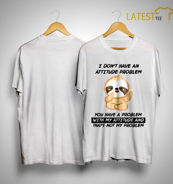 Sloth I Didn't Have A Problem With My Attitude And That's Not My Problem Shirt