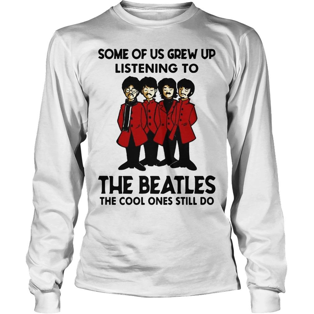Some Of Us Grew Up Listening To The Beatles The Cool Ones Still Do Longsleeve