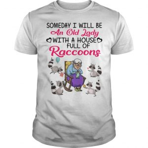 Someday I Will Be An Old Lady With A House Full Of Raccoons Shirt