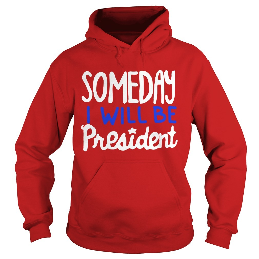 Someday I Will Be President Hoodie