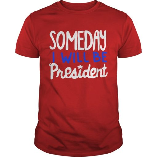 Someday I Will Be President Shirt