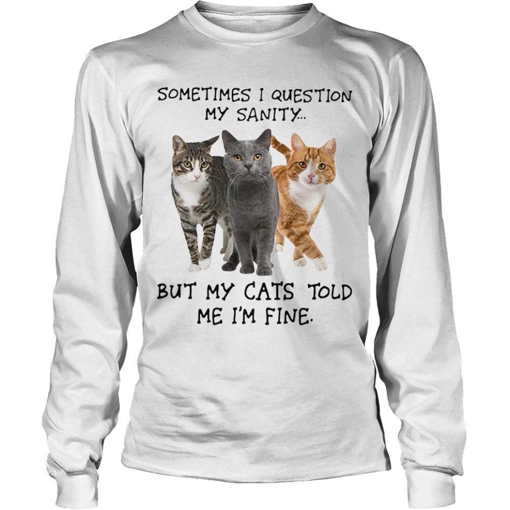 Sometimes I Question My Sanity But My Cats Told Me I'm Fine Longsleeve Tee