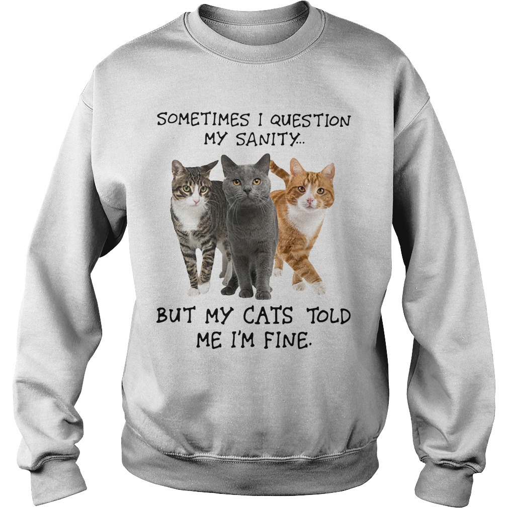 Sometimes I Question My Sanity But My Cats Told Me I'm Fine Sweater