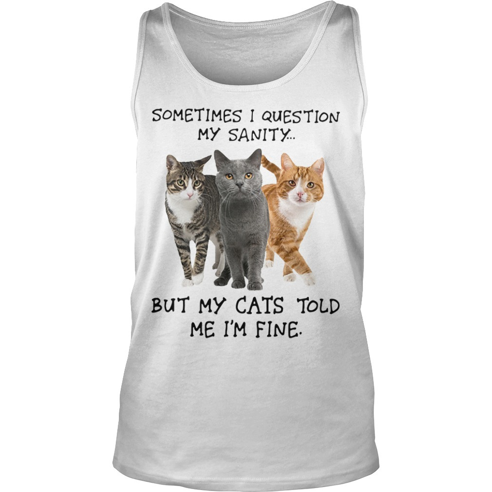 Sometimes I Question My Sanity But My Cats Told Me I'm Fine Tank Top