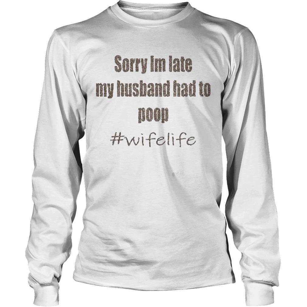 Sorry I'm Late My Husband Had To Poop #wifelife Longsleeve