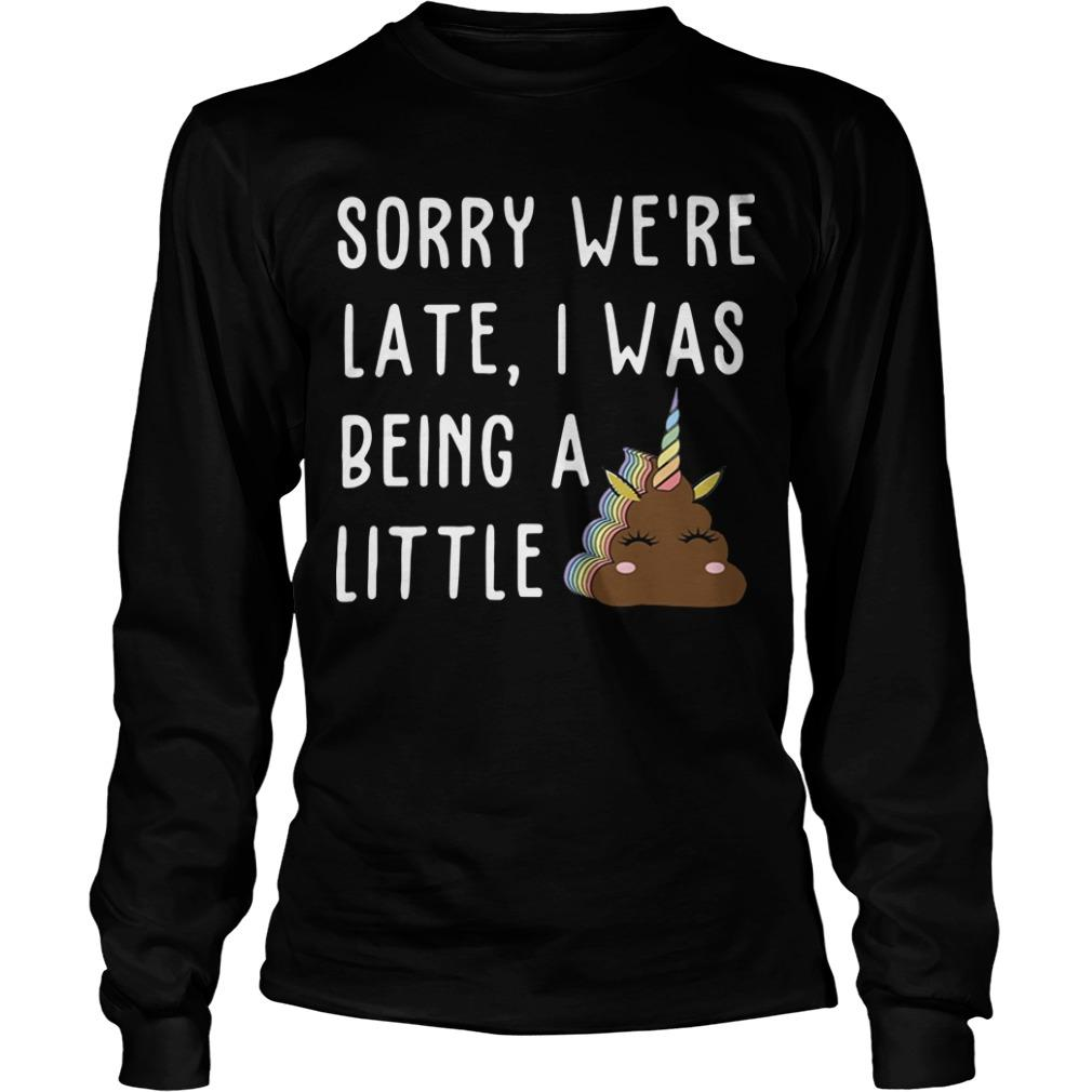 Sorry We're Late I Was Being A Little Unicorn Shit Longsleeve