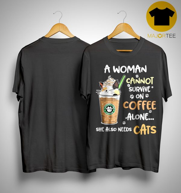 Starbucks Coffee A Woman Cannot Survive On Coffee Alone She Also Needs Cats Shirt