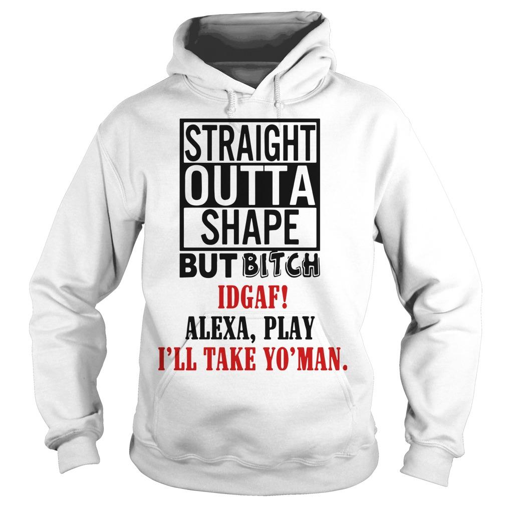 Straight Outta Shape But Bitch IDGAF Alexa Play Hoodie