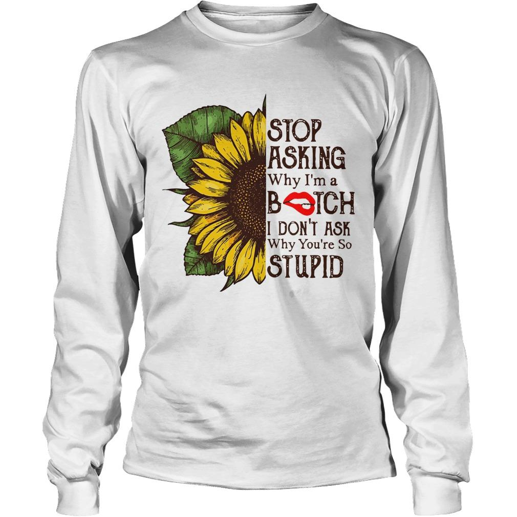 Sunflower Stop Asking Why I'm A Bitch I Don't Ask Why You're So Stupid Longsleeve