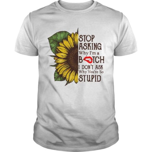 Sunflower Stop Asking Why I'm A Bitch I Don't Ask Why You're So Stupid