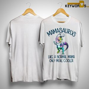 T Rex Mamasaurus Like A Normal Mama Only More Cooler Shirt