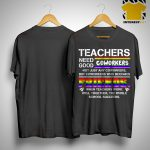 Teacher Needs Good Coworkers Not Just Any Coworkers But Coworkers Who Becomes Friends Shirt
