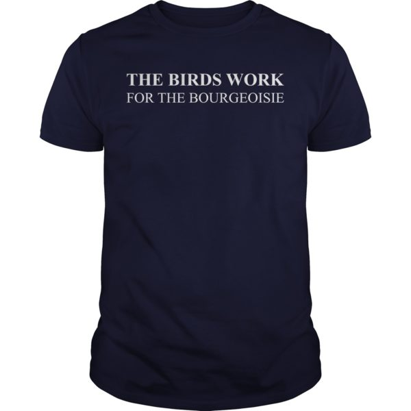 The Birds Work For The Bourgeoisie Shirt