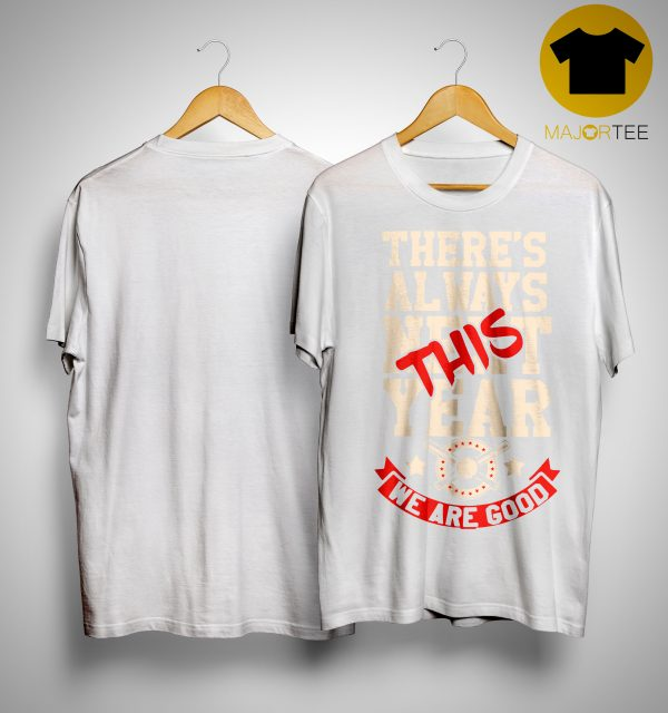 There's Always Next This Year We Are Good Shirt