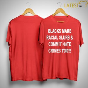 Trump Fans Blacks Make Racial Slurs And Commit Hate Crimes Too Shirt