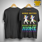 Unicorn Dabbing Nurse Besties Because Going Crazy Alone Is Just Not As Much Fun Shirt