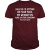 Unless I'm Sitting On Your Face My Weight Is None Your Concern Shirt