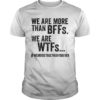 We Are More Than Bffs We Are Wtfs Shirt