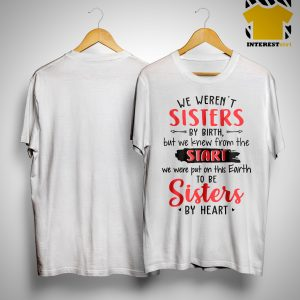 We Weren't Sisters By Birth But We Knew From The Start We Were Put On The Earth Shirt
