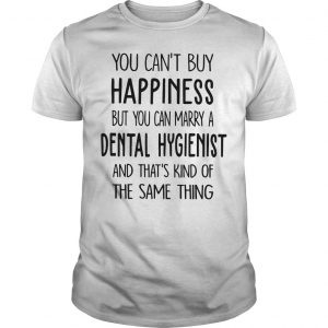 You Can't Buy Happiness But You Can Marry A Dental Hygienist Shirt