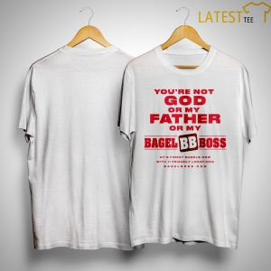 You're Not God Or My Father Or My Bagels Boss Shirt