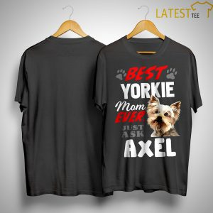 Best Yorkie Mom Ever Just Ask Axel Shirt
