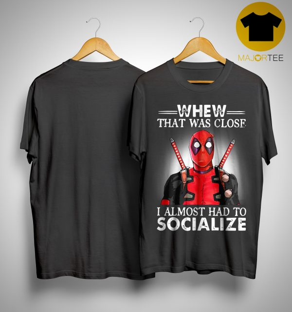 Deadpool Whew That Was Close I Almost Had To Socialize Shirt