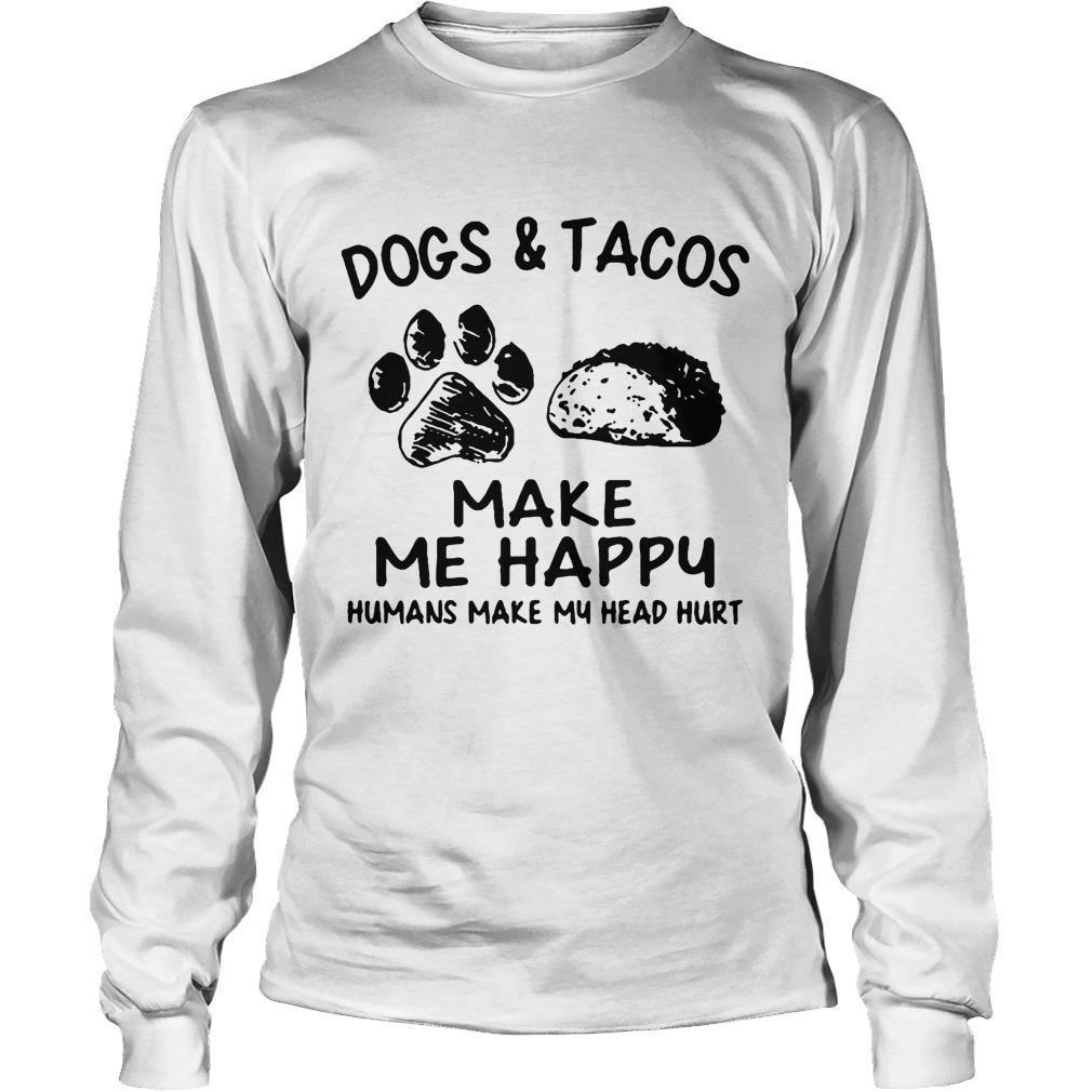 Dogs And Tacos Make Me Happy Humans Make My Head Hurt Longsleeve