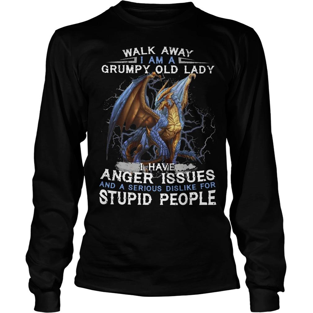 Dragon Walk Away I Am A Grumpy Old Lady I Have Anger Issues Stupid People Longsleeve
