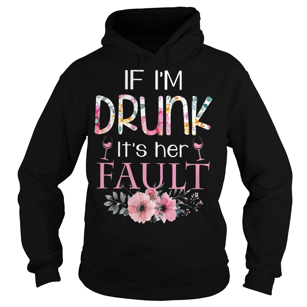 Floral If I'm Drunk It's Her Fault Hoodie