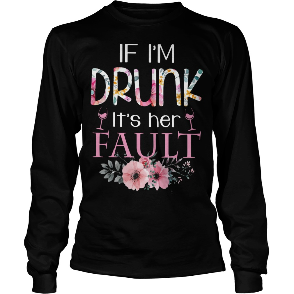 Floral If I'm Drunk It's Her Fault Longsleeve