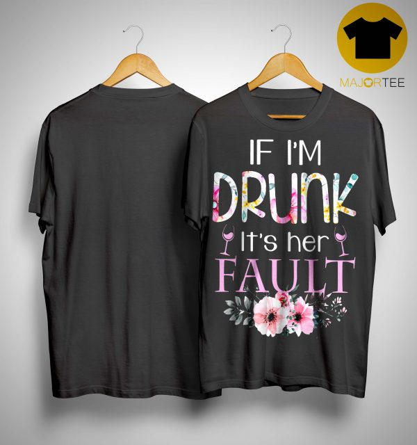 Floral If I'm Drunk It's Her Fault Shirt
