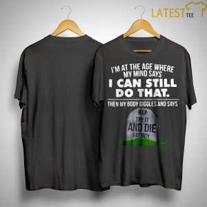 I'm At The Age Where My Mind Says I Can Still Do That Try It And Die Fat Boy Shirt
