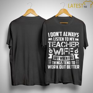 I Don't Always Listen To My Teacher Wife But When I Do Things Tend To Shirt