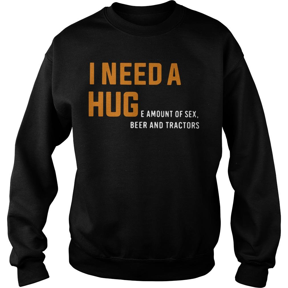 I Need A Huge Amount Of Sex Beer And Tractors Sweater