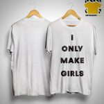 I Only Make Girls Shirt
