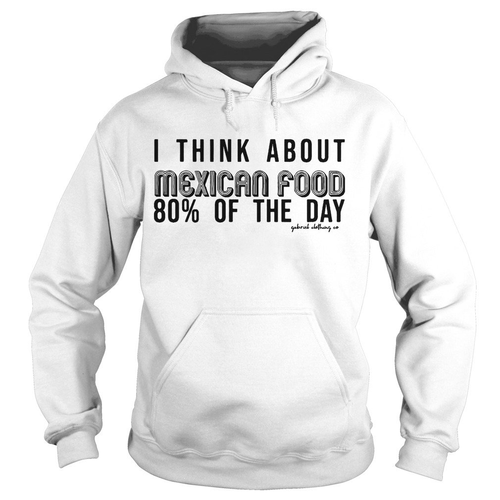 I Think About Mexican Food 80% Of The Day Hoodie