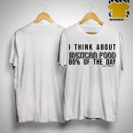 I Think About Mexican Food 80% Of The Day Shirt