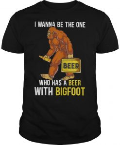I Wanna Be The One Who Has A Beer With Bigfoot