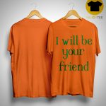 I Will Be Your Friend Shirt.jpg