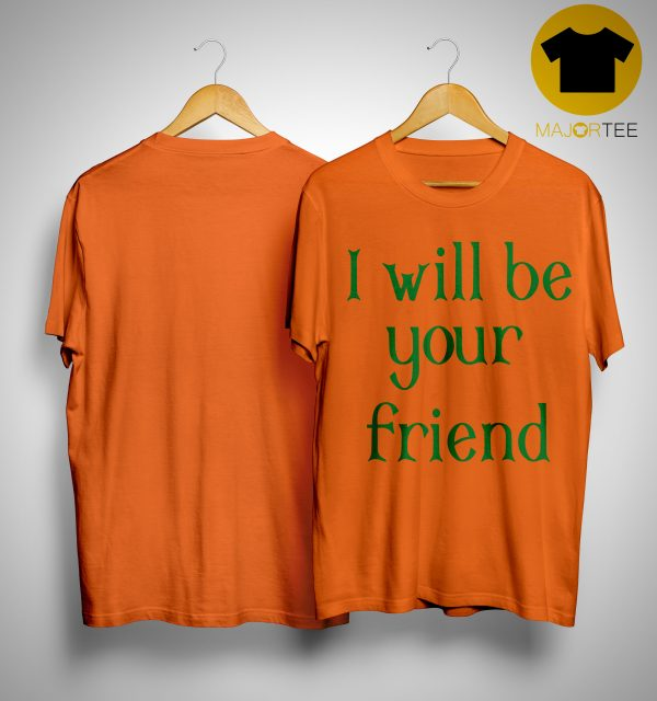 I Will Be Your Friend Shirt